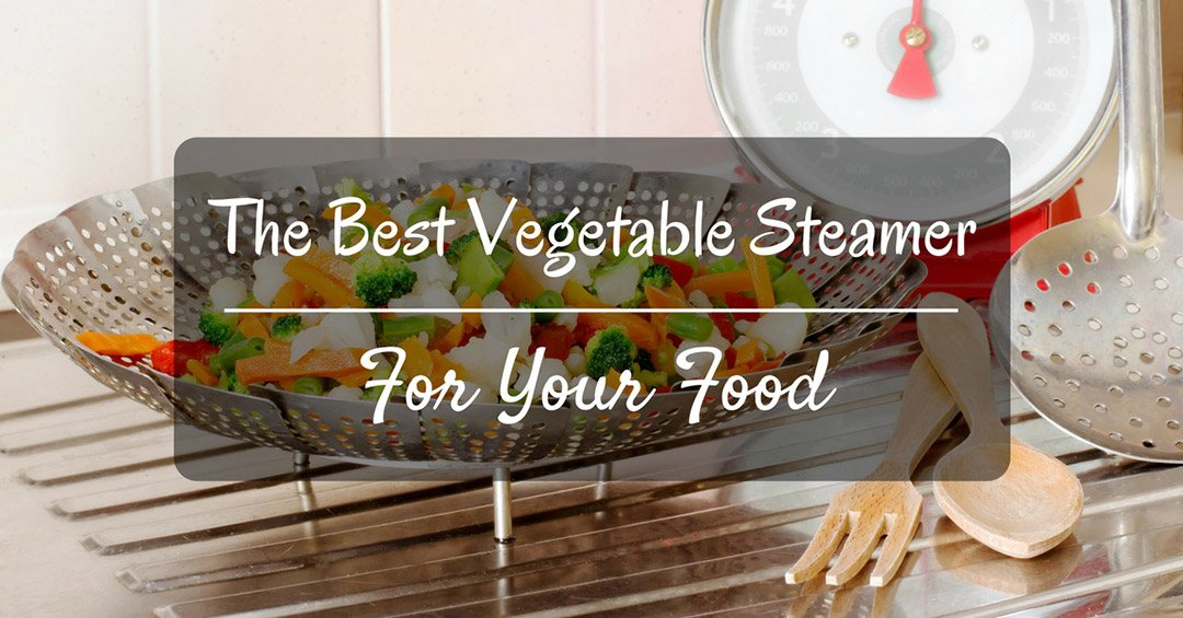 The Best Vegetable Steamer For Your Food That Will Satisfy